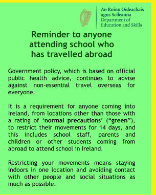 "Reminder to anyone  attending school who  has travelled abroad  Government policy, which is based on official public health advice, continues to advise against non-essential travel overseas for everyone.  It is a requirement for anyone coming into Ireland, from locations other than those with a rating of 'normal precautions' (""green""), to restrict their movements for 14 days, and this includes school staff, parents and children or other students coming from abroad to attend school in Ireland.    Restricting your movements means staying indoors in one location and avoiding contact with other people and social situations as much as possible."